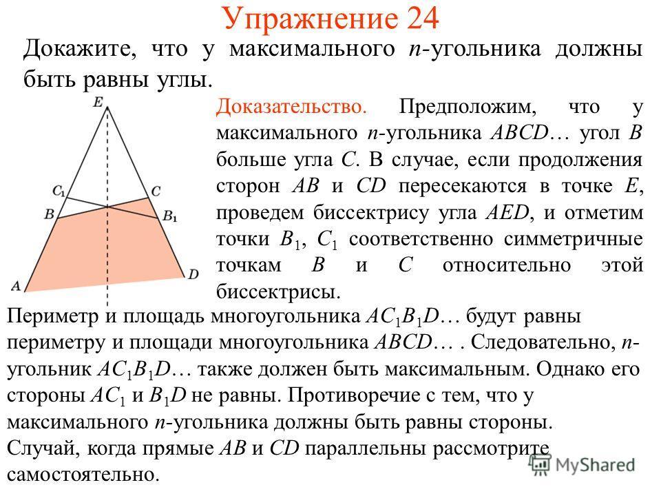 Упражнение 24 Докажите, что у максимального n-угольника должны быть равны углы. Доказательство. Предположим, что у максимального n-угольника ABCD… угол B больше угла C. В случае, если продолжения сторон AB и CD пересекаются в точке E, проведем биссек