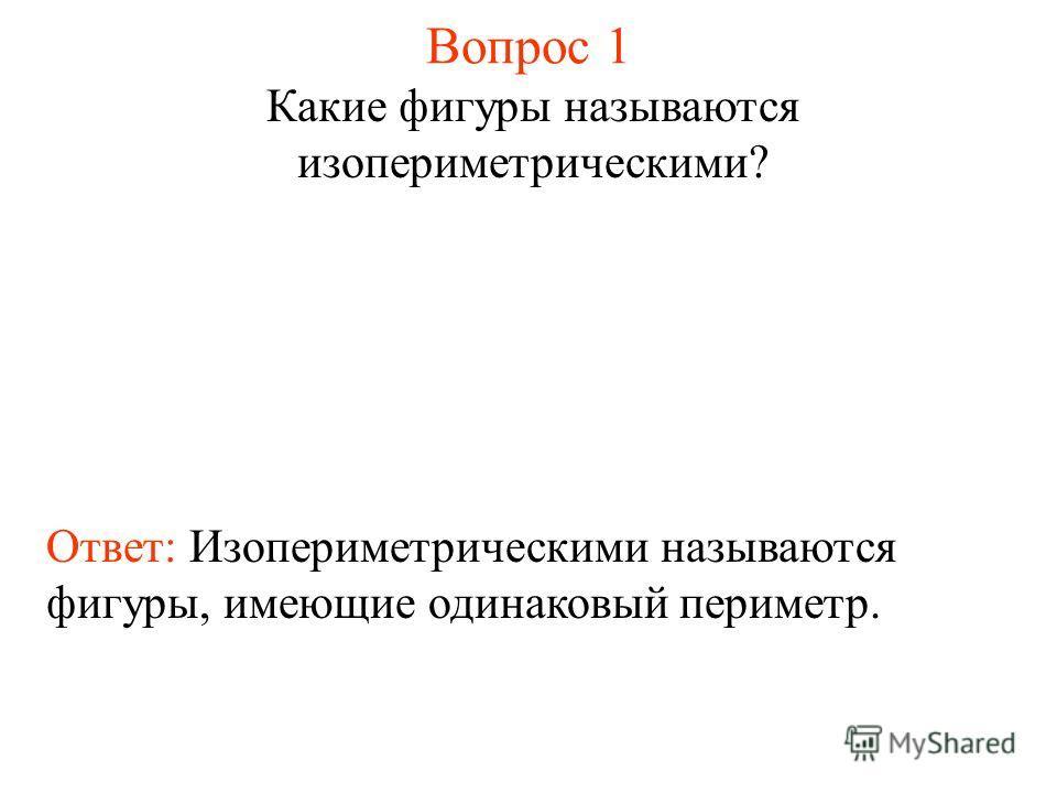 Вопрос 1 Какие фигуры называются изопериметрическими? Ответ: Изопериметрическими называются фигуры, имеющие одинаковый периметр.