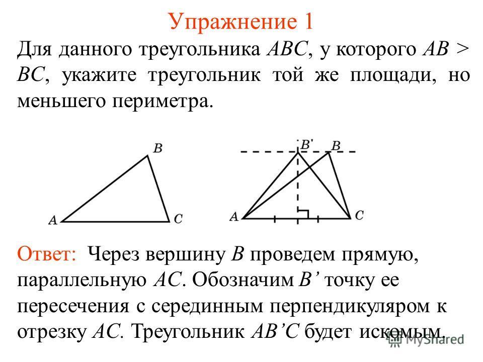 Упражнение 1 Для данного треугольника ABC, у которого AB > BC, укажите треугольник той же площади, но меньшего периметра. Ответ: Через вершину B проведем прямую, параллельную AC. Обозначим B точку ее пересечения с серединным перпендикуляром к отрезку