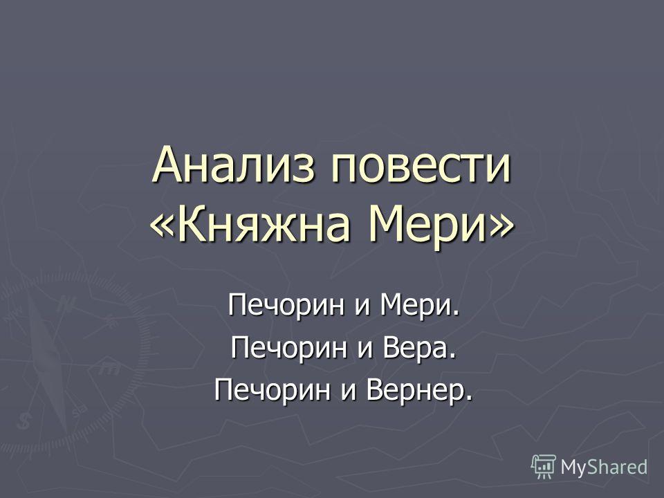 Анализ повести «Княжна Мери» Печорин и Мери. Печорин и Вера. Печорин и Вернер.