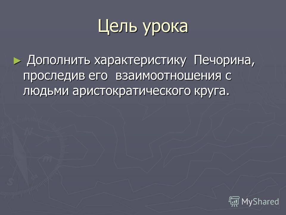 Цель урока Дополнить характеристику Печорина, проследив его взаимоотношения с людьми аристократического круга. Дополнить характеристику Печорина, проследив его взаимоотношения с людьми аристократического круга.