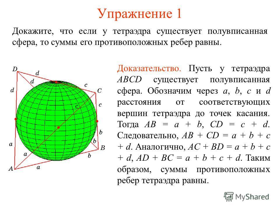 Упражнение 1 Докажите, что если у тетраэдра существует полувписанная сфера, то суммы его противоположных ребер равны. Доказательство. Пусть у тетраэдра ABCD существует полувписанная сфера. Обозначим через a, b, c и d расстояния от соответствующих вер