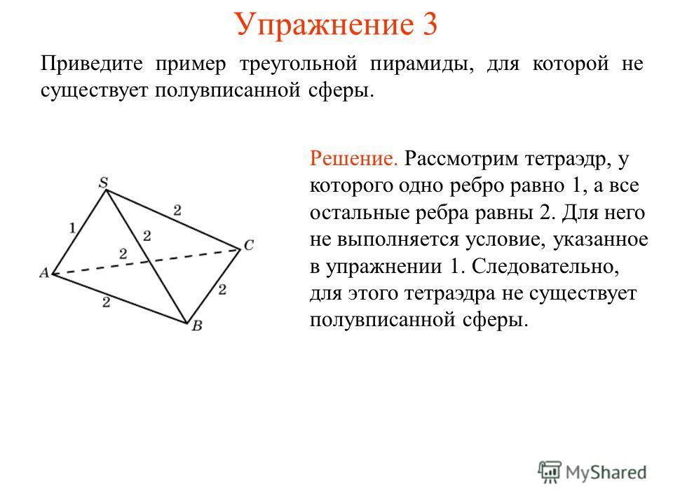 Упражнение 3 Приведите пример треугольной пирамиды, для которой не существует полувписанной сферы. Решение. Рассмотрим тетраэдр, у которого одно ребро равно 1, а все остальные ребра равны 2. Для него не выполняется условие, указанное в упражнении 1.