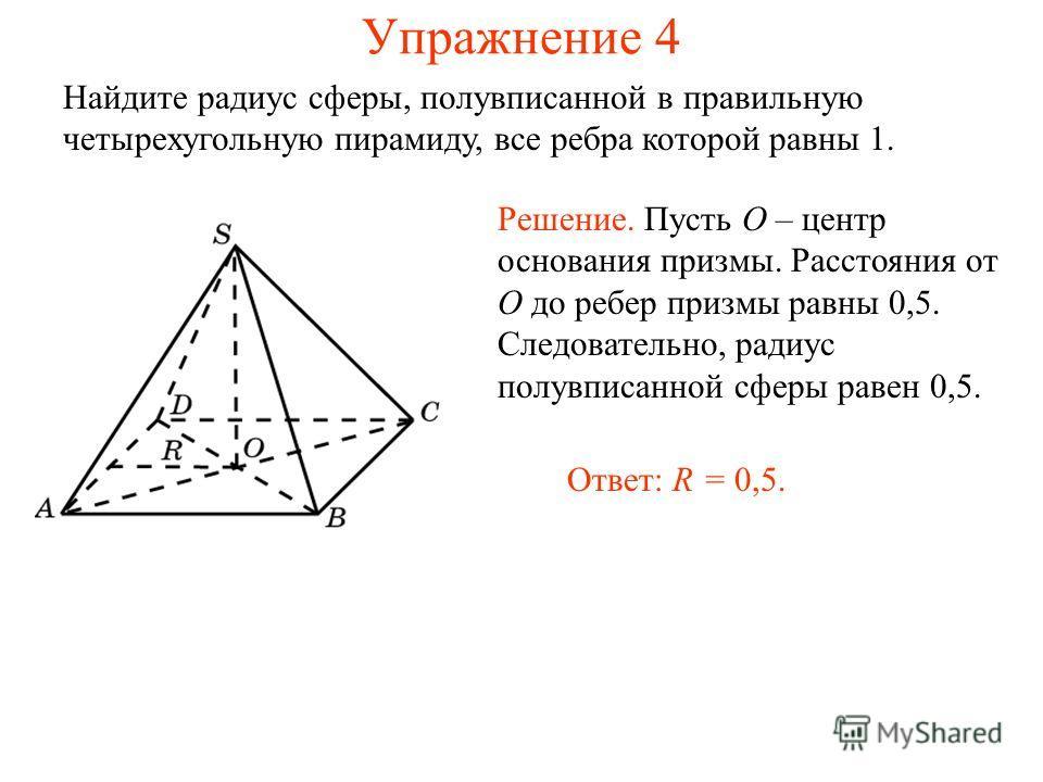 Упражнение 4 Найдите радиус сферы, полувписанной в правильную четырехугольную пирамиду, все ребра которой равны 1. Решение. Пусть O – центр основания призмы. Расстояния от O до ребер призмы равны 0,5. Следовательно, радиус полувписанной сферы равен 0