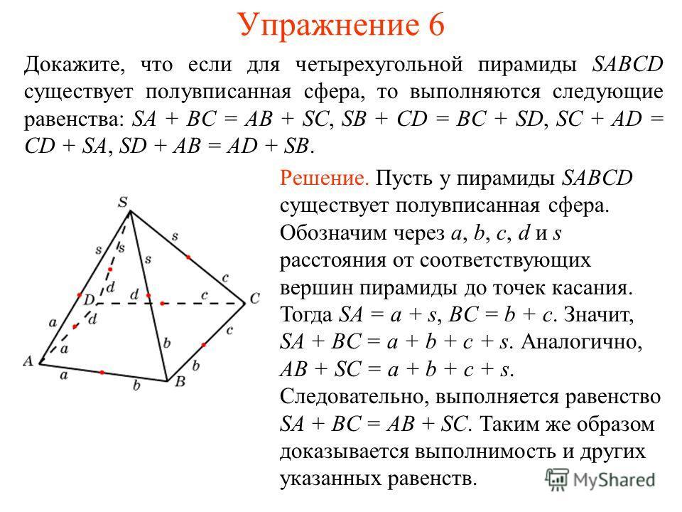 Упражнение 6 Докажите, что если для четырехугольной пирамиды SABCD существует полувписанная сфера, то выполняются следующие равенства: SA + BC = AB + SC, SB + CD = BC + SD, SC + AD = CD + SA, SD + AB = AD + SB. Решение. Пусть у пирамиды SABCD существ