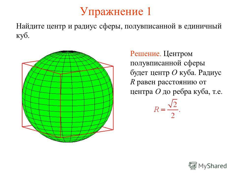 Упражнение 1 Найдите центр и радиус сферы, полувписанной в единичный куб. Решение. Центром полувписанной сферы будет центр O куба. Радиус R равен расстоянию от центра O до ребра куба, т.е.