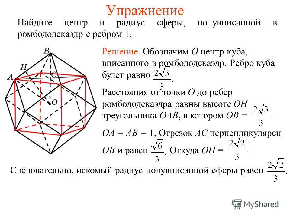 Упражнение Найдите центр и радиус сферы, полувписанной в ромбододекаэдр с ребром 1. Решение. Обозначим O центр куба, вписанного в ромбододекаэдр. Ребро куба будет равно Расстояния от точки O до ребер ромбододекаэдра равны высоте OH треугольника OAB,