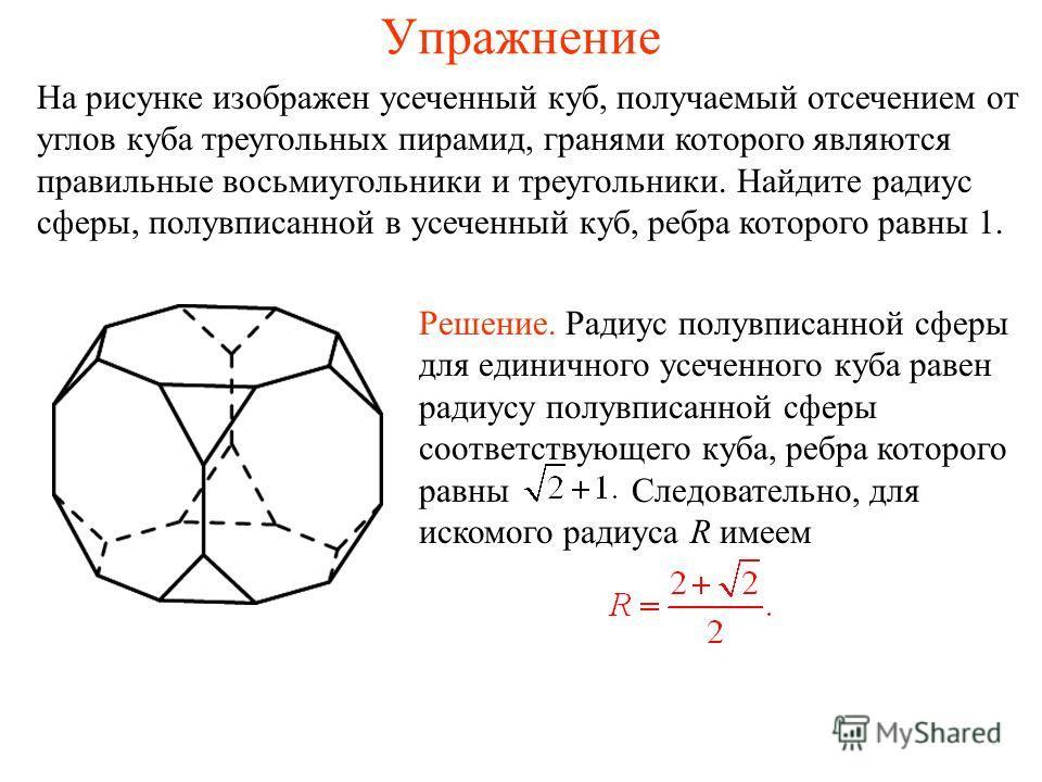 Упражнение На рисунке изображен усеченный куб, получаемый отсечением от углов куба треугольных пирамид, гранями которого являются правильные восьмиугольники и треугольники. Найдите радиус сферы, полувписанной в усеченный куб, ребра которого равны 1.