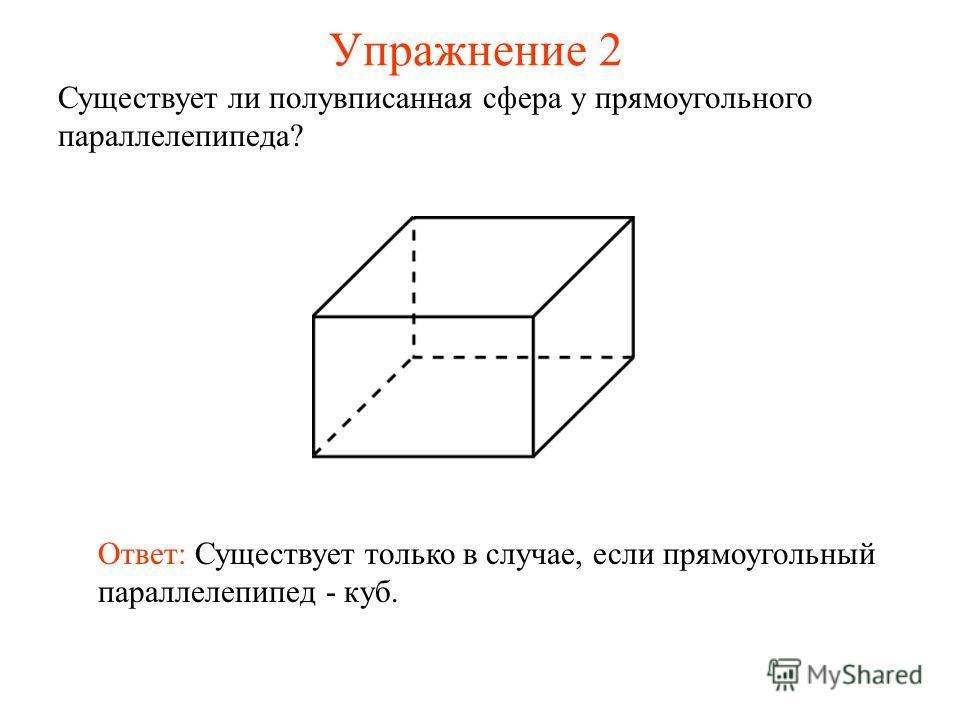 Упражнение 2 Существует ли полувписанная сфера у прямоугольного параллелепипеда? Ответ: Существует только в случае, если прямоугольный параллелепипед - куб.