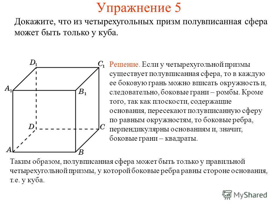Упражнение 5 Докажите, что из четырехугольных призм полувписанная сфера может быть только у куба. Решение. Если у четырехугольной призмы существует полувписанная сфера, то в каждую ее боковую грань можно вписать окружность и, следовательно, боковые г