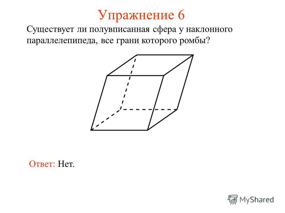 Упражнение 6 Существует ли полувписанная сфера у наклонного параллелепипеда, все грани которого ромбы? Ответ: Нет.