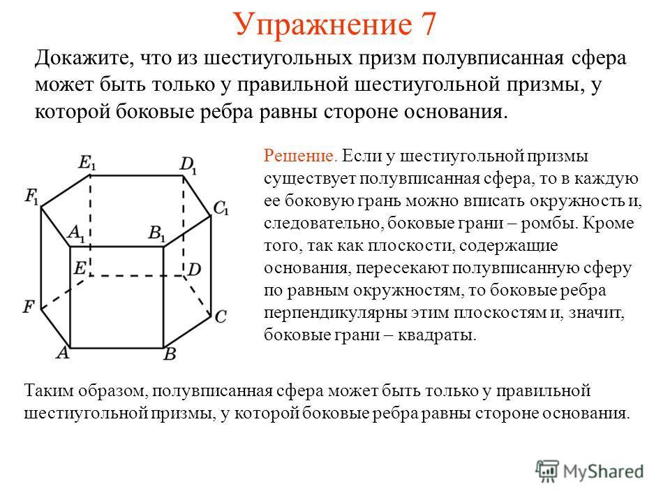 Упражнение 7 Докажите, что из шестиугольных призм полувписанная сфера может быть только у правильной шестиугольной призмы, у которой боковые ребра равны стороне основания. Решение. Если у шестиугольной призмы существует полувписанная сфера, то в кажд