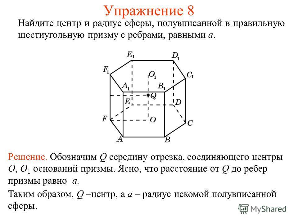 Упражнение 8 Найдите центр и радиус сферы, полувписанной в правильную шестиугольную призму с ребрами, равными a. Решение. Обозначим Q середину отрезка, соединяющего центры O, O 1 оснований призмы. Ясно, что расстояние от Q до ребер призмы равно a. Та