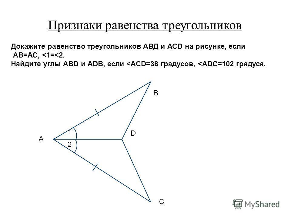 Признаки равенства треугольников 1 2 А С D В Докажите равенство треугольников АВД и АСD на рисунке, если АВ=АС,