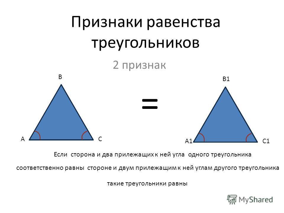 Признаки равенства треугольников 2 признак А А1 В С В1 С1 = Если сторона и два прилежащих к ней угла одного треугольника соответственно равны стороне и двум прилежащим к ней углам другого треугольника такие треугольники равны