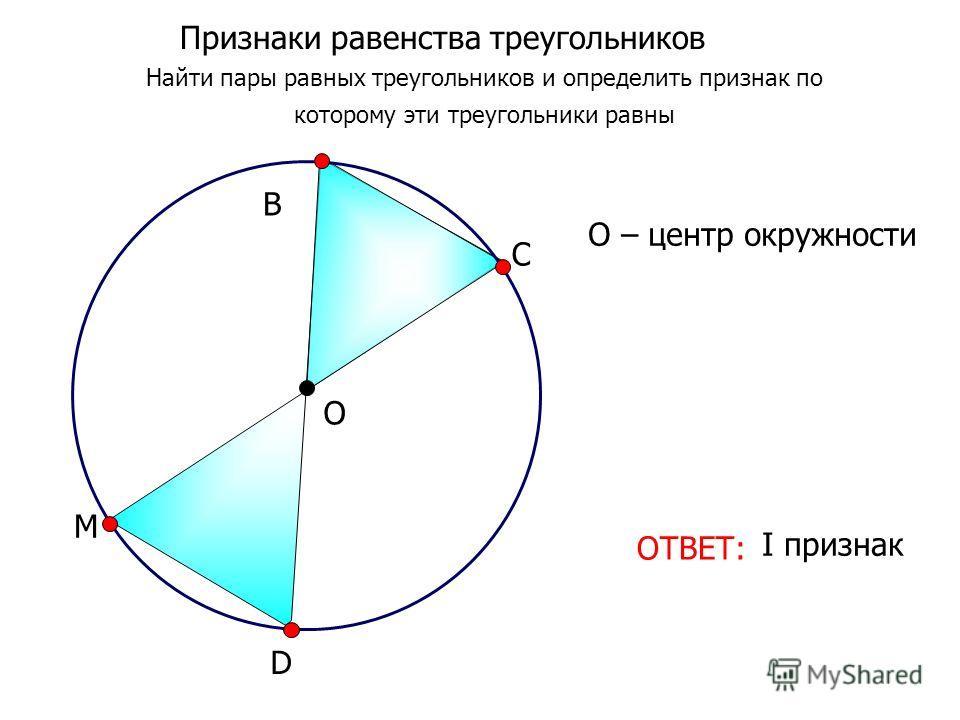 I признак D М О В С О – центр окружности Признаки равенства треугольников Найти пары равных треугольников и определить признак по которому эти треугольники равны ОТВЕТ:
