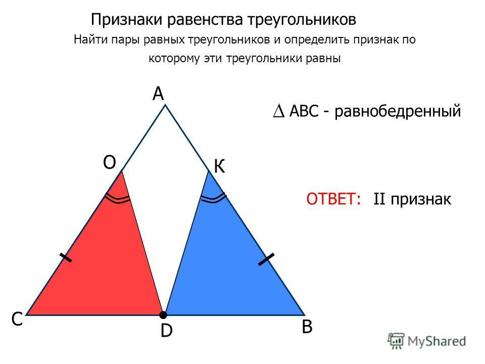 Признаки равенства треугольников Найти пары равных треугольников и определить признак по которому эти треугольники равны ОТВЕТ: D В С А О К II признак АВС - равнобедренный