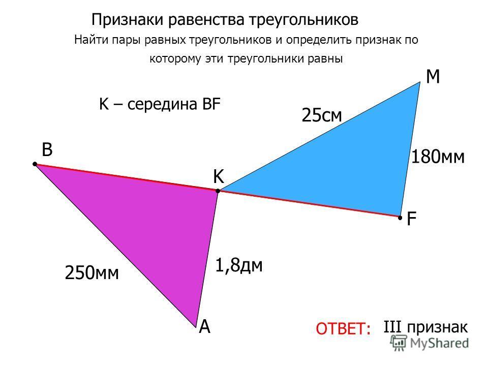 Признаки равенства треугольников Найти пары равных треугольников и определить признак по которому эти треугольники равны ОТВЕТ: III признак A M K B 250мм 25cм25cм K – середина ВF F 1,8дм 180мм