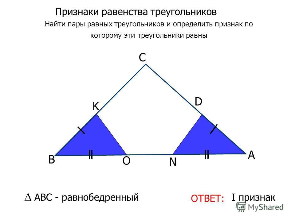 Признаки равенства треугольников Найти пары равных треугольников и определить признак по которому эти треугольники равны ОТВЕТ: I признак O N K D С В А АВС - равнобедренный