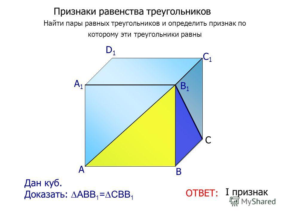 Признаки равенства треугольников Найти пары равных треугольников и определить признак по которому эти треугольники равны ОТВЕТ: I признак Дан куб. Доказать: АВВ 1 =СВВ 1 А D1D1 C1C1 B1B1 А1А1 С В