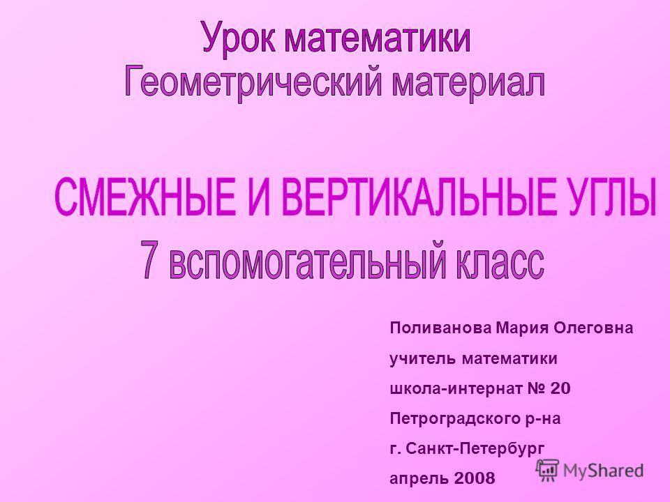 Поливанова Мария Олеговна учитель математики школа - интернат 20 Петроградского р - на г. Санкт - Петербург апрель 2008