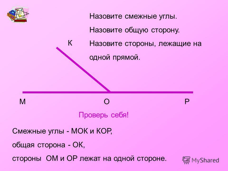 Назовите смежные углы. Назовите общую сторону. Назовите стороны, лежащие на одной прямой. МОР К Смежные углы - МОК и КОР, общая сторона - ОК, стороны ОМ и ОР лежат на одной стороне. Проверь себя!