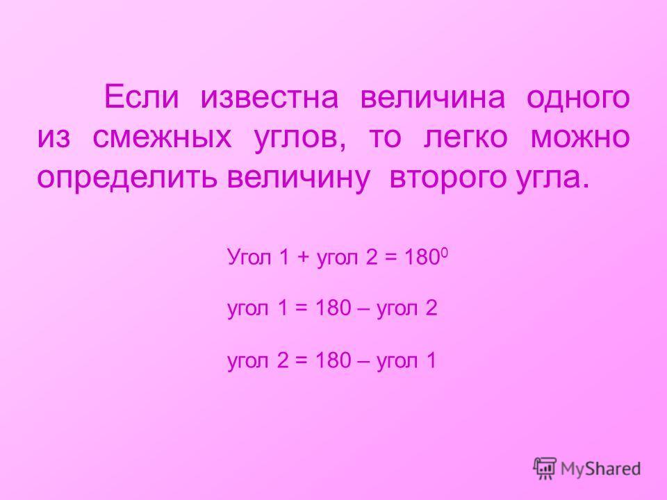 Если известна величина одного из смежных углов, то легко можно определить величину второго угла. угол 1 = 180 – угол 2 угол 2 = 180 – угол 1 Угол 1 + угол 2 = 180 0
