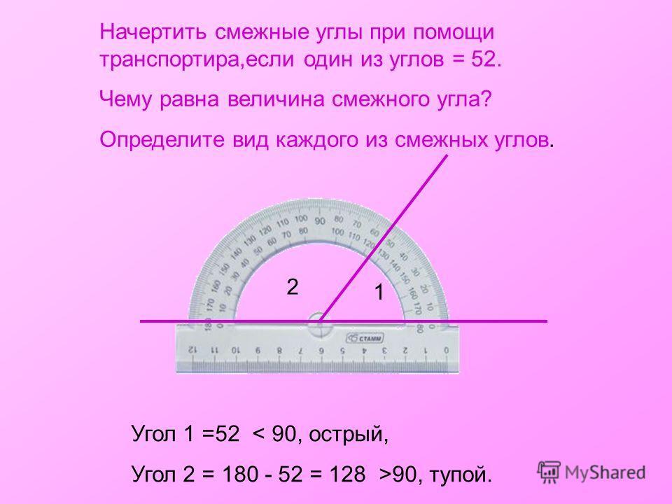 Начертить смежные углы при помощи транспортира,если один из углов = 52. Чему равна величина смежного угла? Определите вид каждого из смежных углов. Угол 1 =52 < 90, острый, Угол 2 = 180 - 52 = 128 >90, тупой. 1 2