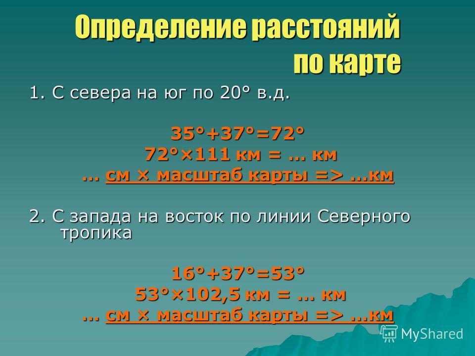 Определение расстояний по карте 1. С севера на юг по 20° в.д. 35°+37°=72° 72°×111 км = … км 72°×111 км = … км … см × масштаб карты => …км 2. С запада на восток по линии Северного тропика 16°+37°=53° 53°×102,5 км = … км 53°×102,5 км = … км … см × масш