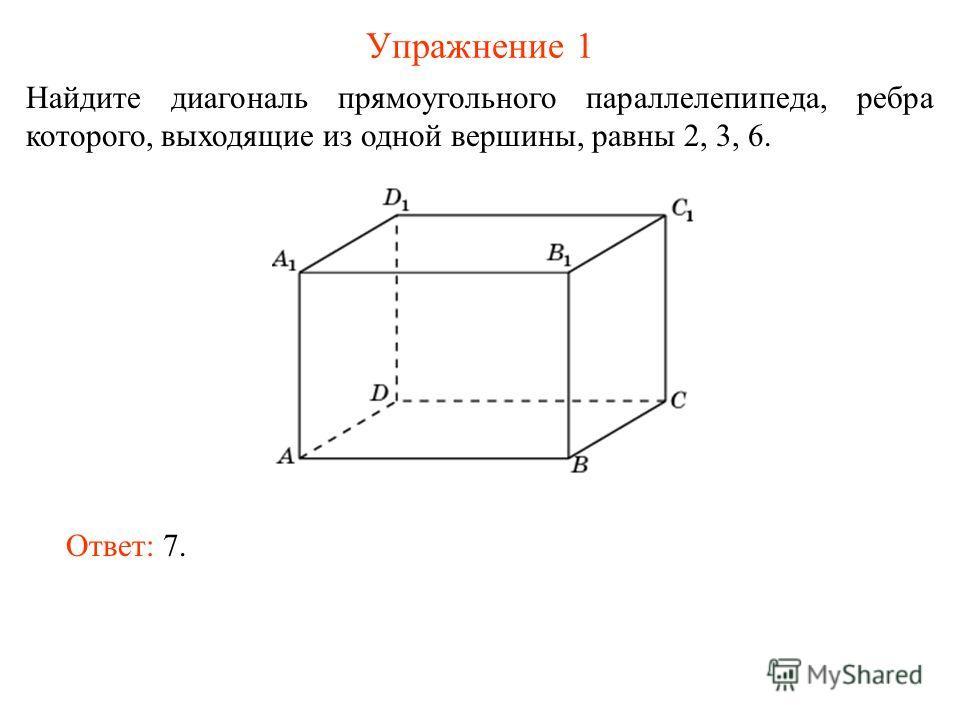 Упражнение 1 Найдите диагональ прямоугольного параллелепипеда, ребра которого, выходящие из одной вершины, равны 2, 3, 6. Ответ: 7.