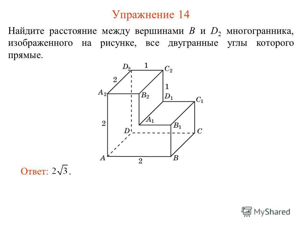 Упражнение 14 Найдите расстояние между вершинами B и D 2 многогранника, изображенного на рисунке, все двугранные углы которого прямые. Ответ:.