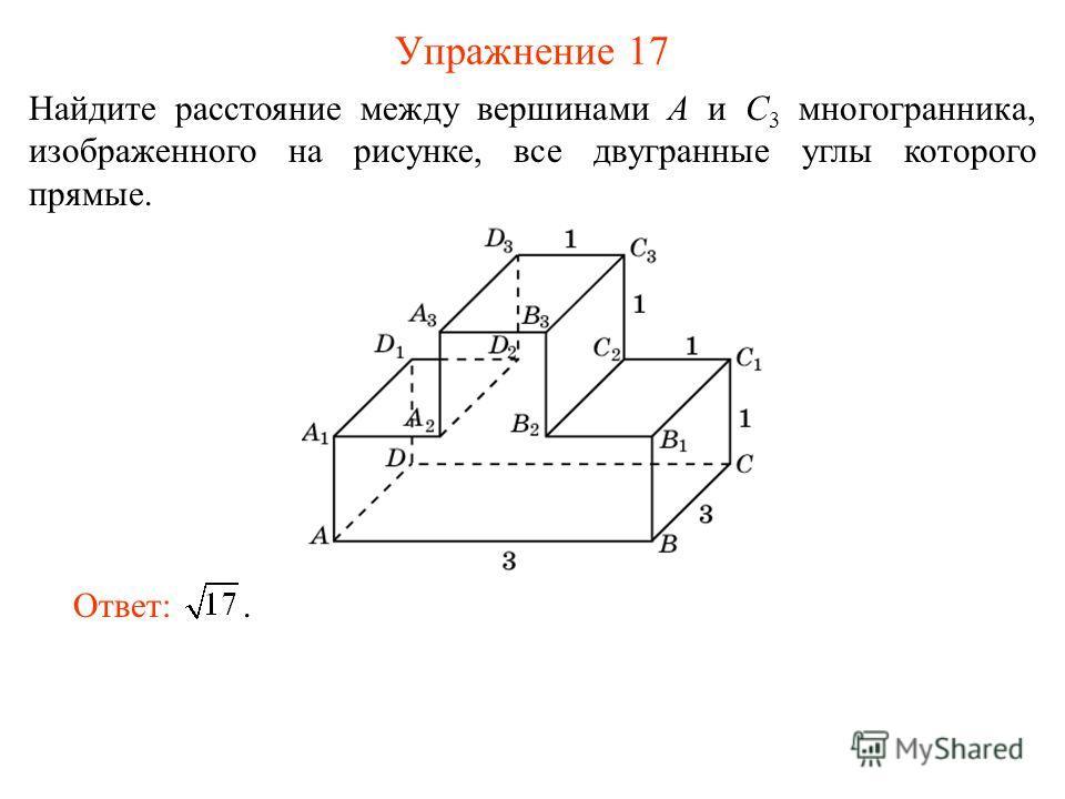 Упражнение 17 Найдите расстояние между вершинами A и C 3 многогранника, изображенного на рисунке, все двугранные углы которого прямые. Ответ:.