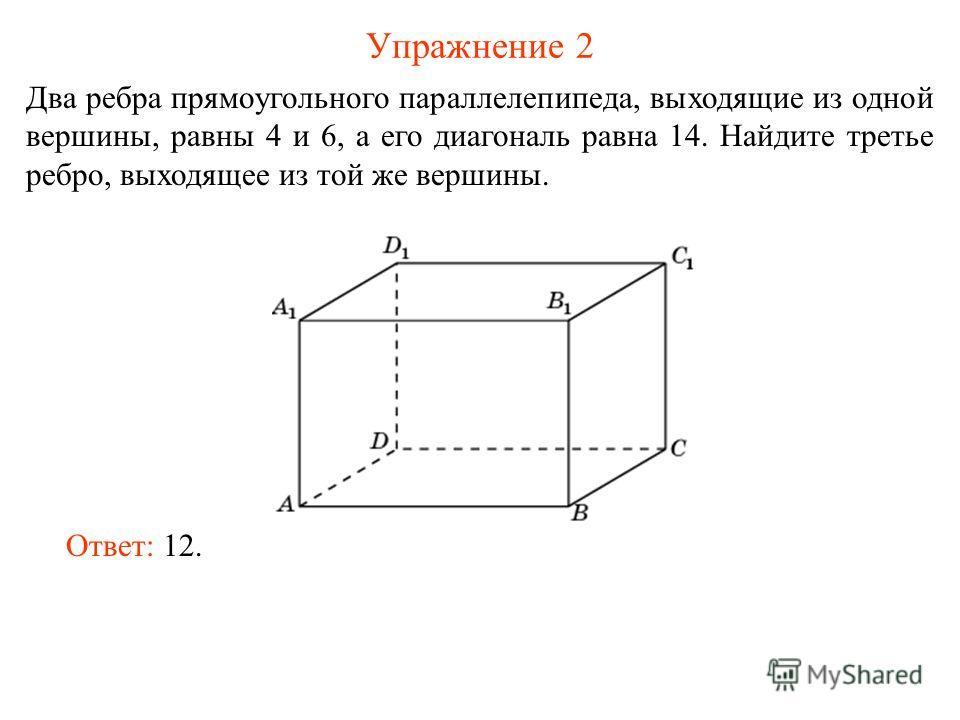 Упражнение 2 Два ребра прямоугольного параллелепипеда, выходящие из одной вершины, равны 4 и 6, а его диагональ равна 14. Найдите третье ребро, выходящее из той же вершины. Ответ: 12.
