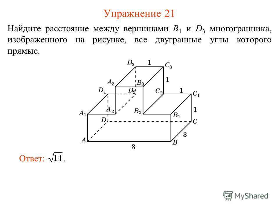 Упражнение 21 Найдите расстояние между вершинами B 1 и D 3 многогранника, изображенного на рисунке, все двугранные углы которого прямые. Ответ:.