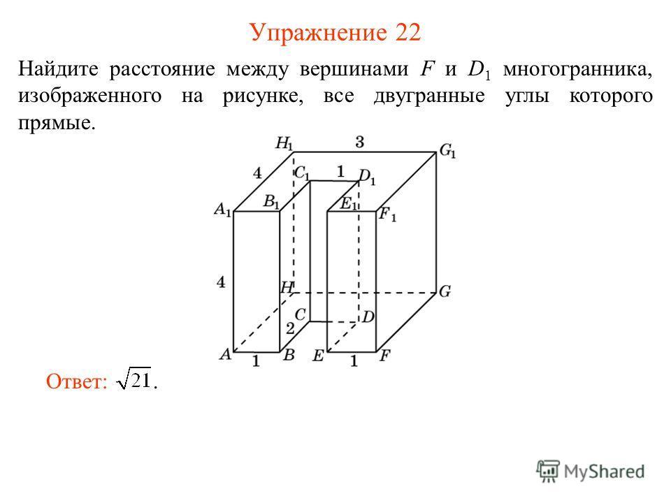 Упражнение 22 Найдите расстояние между вершинами F и D 1 многогранника, изображенного на рисунке, все двугранные углы которого прямые. Ответ:.