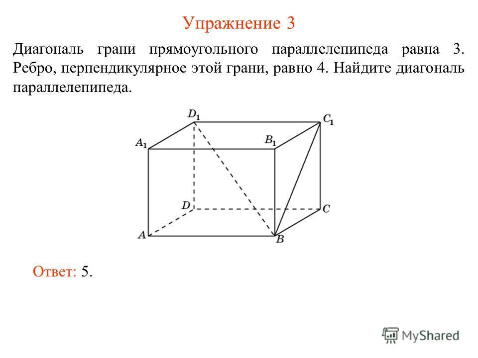 Упражнение 3 Диагональ грани прямоугольного параллелепипеда равна 3. Ребро, перпендикулярное этой грани, равно 4. Найдите диагональ параллелепипеда. Ответ: 5.