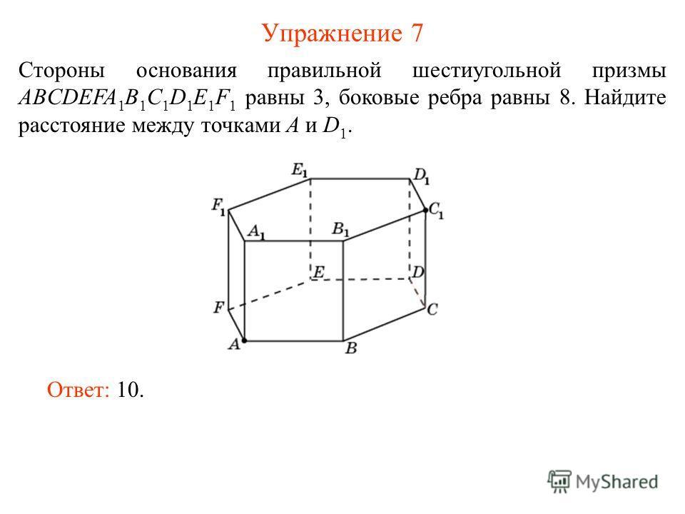 Упражнение 7 Стороны основания правильной шестиугольной призмы ABCDEFA 1 B 1 C 1 D 1 E 1 F 1 равны 3, боковые ребра равны 8. Найдите расстояние между точками A и D 1. Ответ: 10.