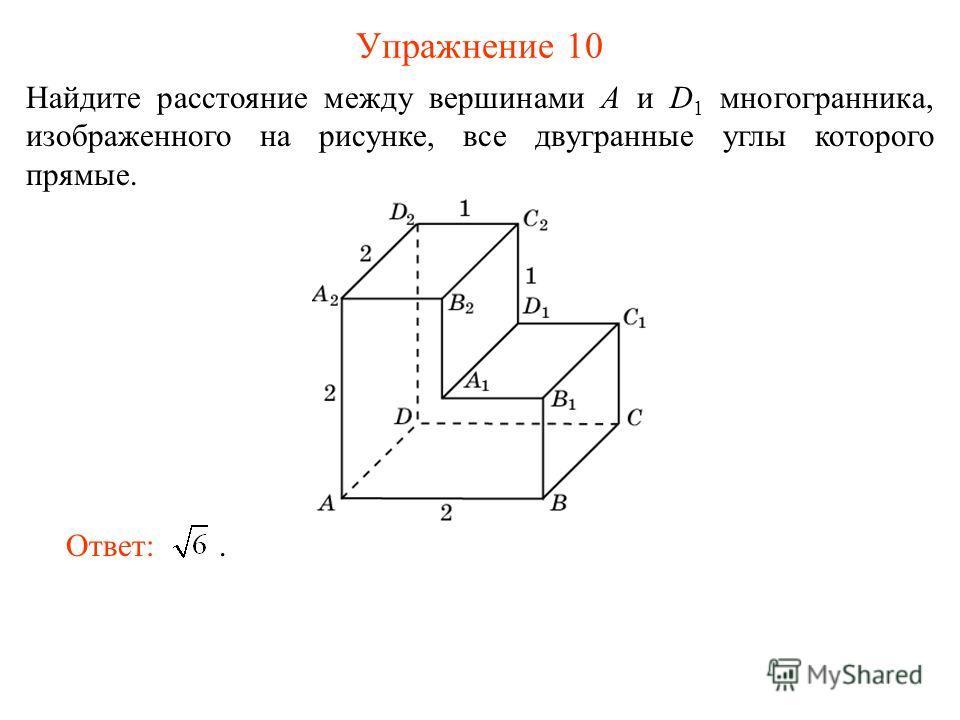 Упражнение 10 Найдите расстояние между вершинами A и D 1 многогранника, изображенного на рисунке, все двугранные углы которого прямые. Ответ:.