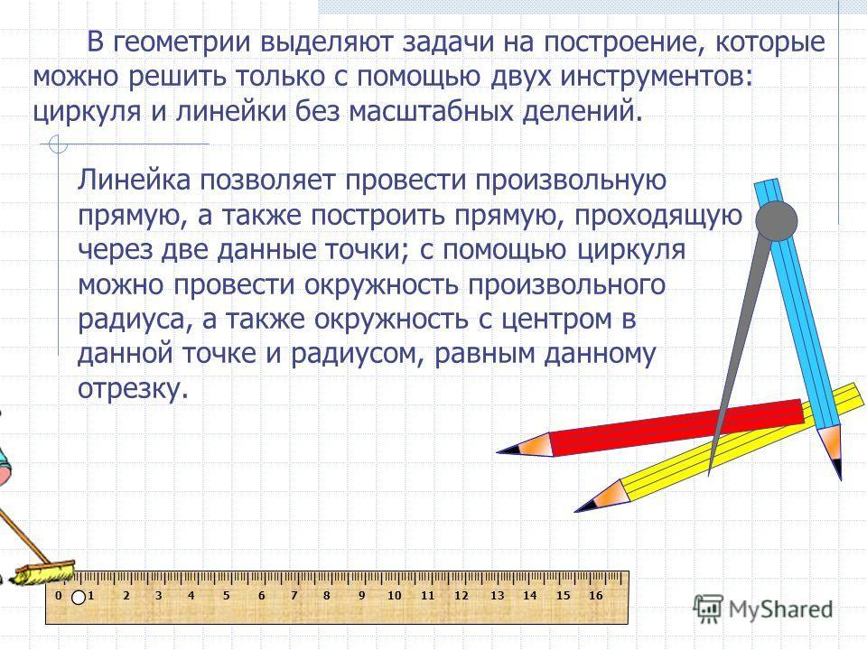 В геометрии выделяют задачи на построение, которые можно решить только с помощью двух инструментов: циркуля и линейки без масштабных делений. Линейка позволяет провести произвольную прямую, а также построить прямую, проходящую через две данные точки;