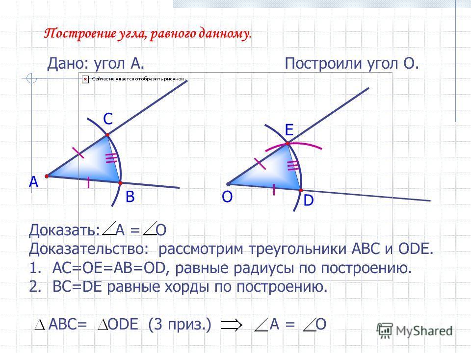 Построение угла, равного данному. Дано: угол А. А Построили угол О. В С О D E Доказать: А = О Доказательство: рассмотрим треугольники АВС и ОDE. 1.АС=ОЕ=АВ=OD, равные радиусы по построению. 2.ВС=DE равные хорды по построению. АВС= ОDЕ (3 приз.) А = О