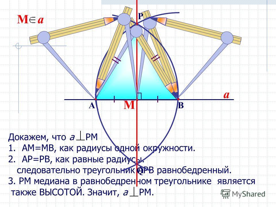 Докажем, что а РМ 1.АМ=МВ, как радиусы одной окружности. 2.АР=РВ, как равные радиусы. следовательно треугольник АРВ равнобедренный. 3. РМ медиана в равнобедренном треугольнике является также ВЫСОТОЙ. Значит, а РМ. М М a a ВА Q P