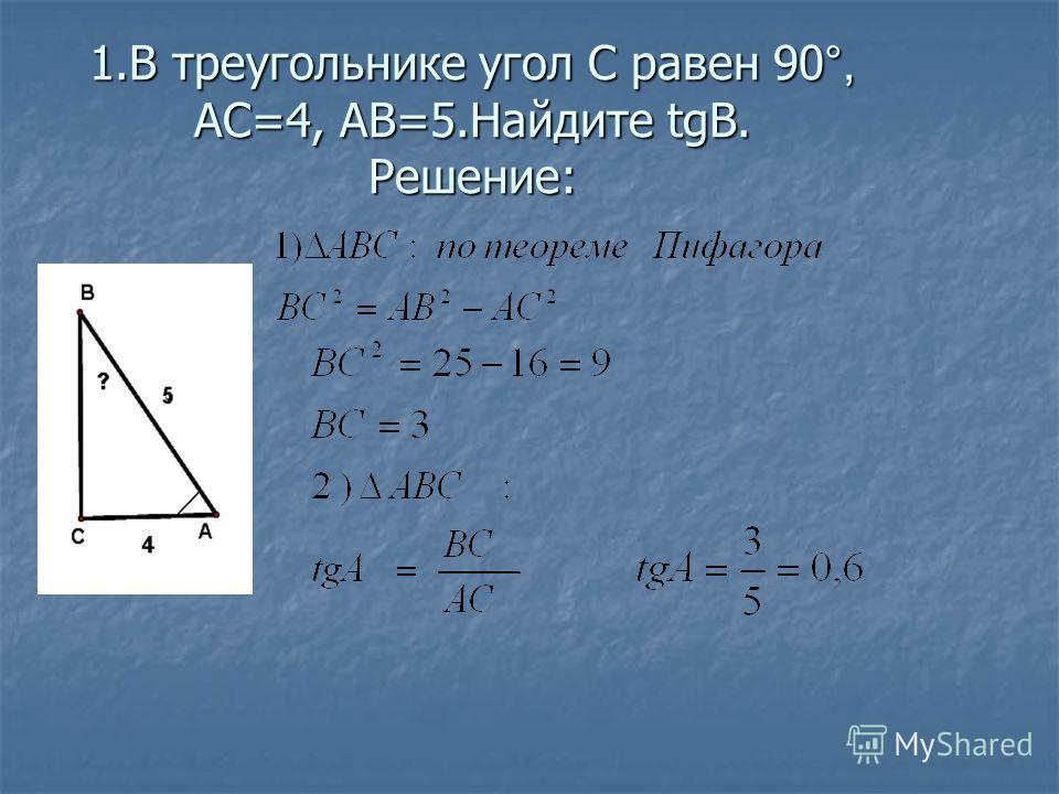 1.В треугольнике угол С равен 90 °, АС=4, АВ=5.Найдите tgB. Решение: