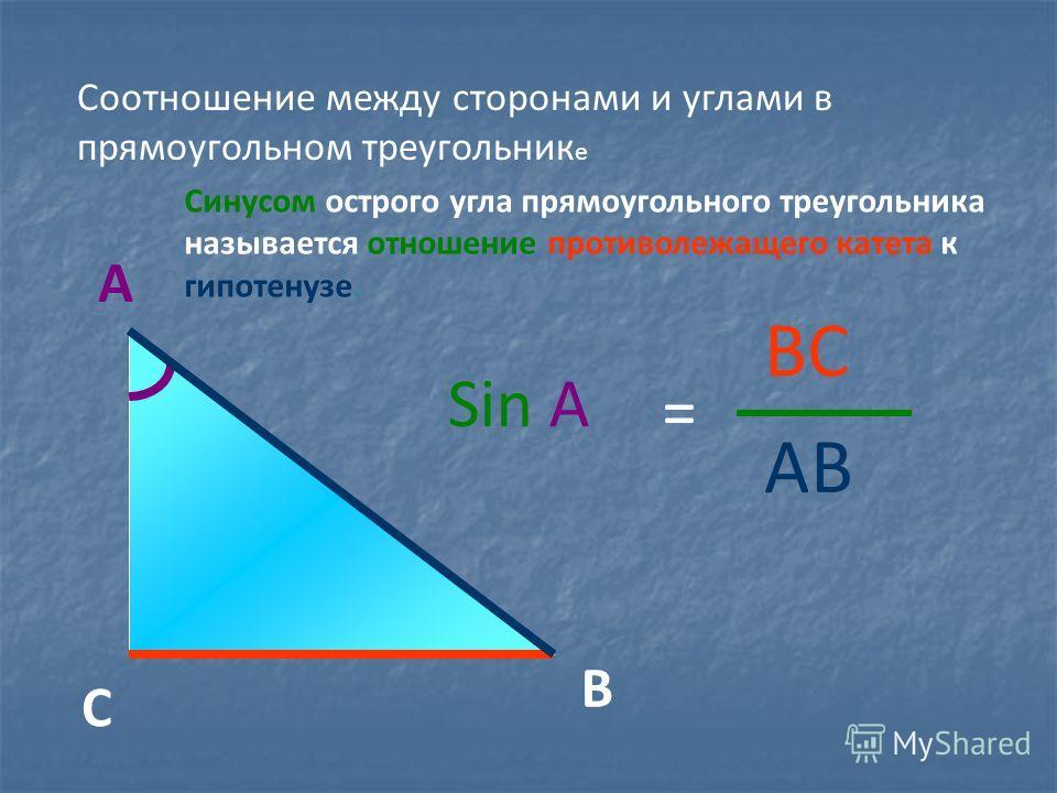 Синусом острого угла прямоугольного треугольника называется отношение противолежащего катета к гипотенузе. А В С BC Sin A = AB Соотношение между сторонами и углами в прямоугольном треугольник е