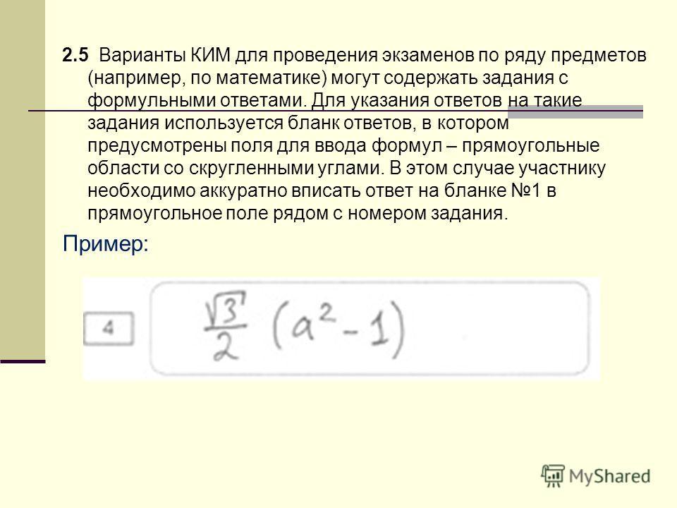 2.5 Варианты КИМ для проведения экзаменов по ряду предметов (например, по математике) могут содержать задания с формульными ответами. Для указания ответов на такие задания используется бланк ответов, в котором предусмотрены поля для ввода формул – пр