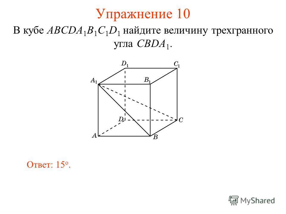 Упражнение 10 Ответ: 15 о. В кубе ABCDA 1 B 1 C 1 D 1 найдите величину трехгранного угла CBDA 1.