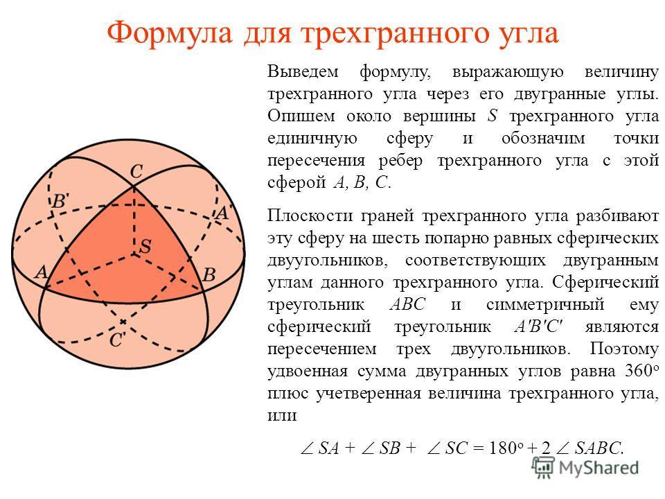 Формула для трехгранного угла Выведем формулу, выражающую величину трехгранного угла через его двугранные углы. Опишем около вершины S трехгранного угла единичную сферу и обозначим точки пересечения ребер трехгранного угла с этой сферой A, B, C. Плос