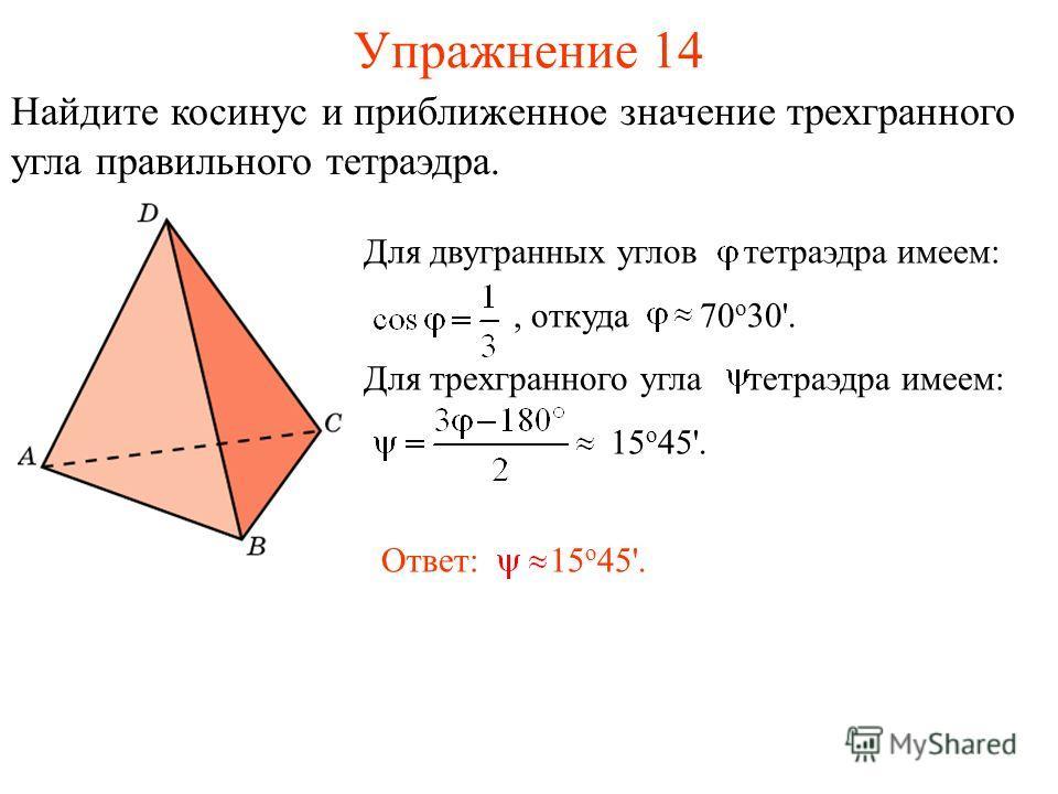Упражнение 14 Для двугранных углов тетраэдра имеем:, откуда 70 о 30'. Для трехгранного угла тетраэдра имеем: 15 о 45'. Ответ: 15 о 45'. Найдите косинус и приближенное значение трехгранного угла правильного тетраэдра.