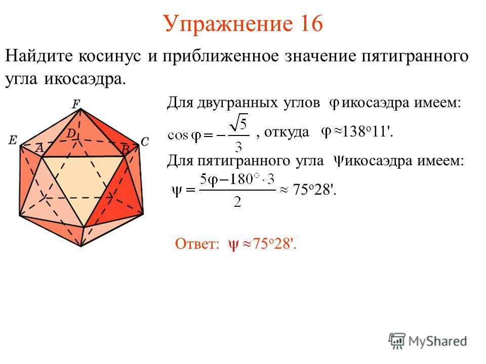 Упражнение 16 Найдите косинус и приближенное значение пятигранного угла икосаэдра. Для двугранных углов икосаэдра имеем:, откуда 138 о 11'. Для пятигранного угла икосаэдра имеем: 75 о 28'. Ответ: 75 о 28'.