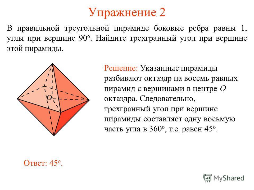 Упражнение 2 В правильной треугольной пирамиде боковые ребра равны 1, углы при вершине 90 о. Найдите трехгранный угол при вершине этой пирамиды. Решение: Указанные пирамиды разбивают октаэдр на восемь равных пирамид с вершинами в центре O октаэдра. С