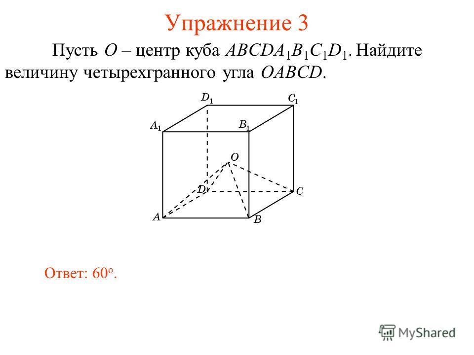 Упражнение 3 Ответ: 60 о. Пусть O – центр куба ABCDA 1 B 1 C 1 D 1. Найдите величину четырехгранного угла OABCD.